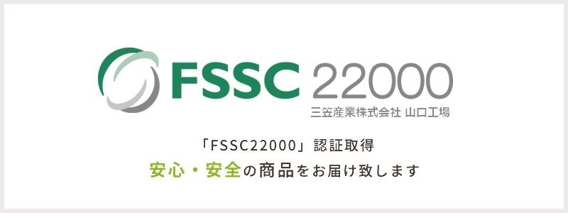 「FSSC22000」認証取得安心・安全の商品をお届け致します